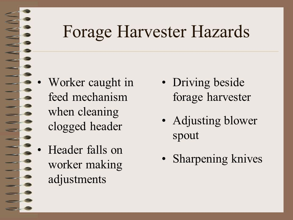 Forage Harvester Hazards Worker caught in feed mechanism when cleaning clogged header Header falls on worker making adjustments Driving beside forage