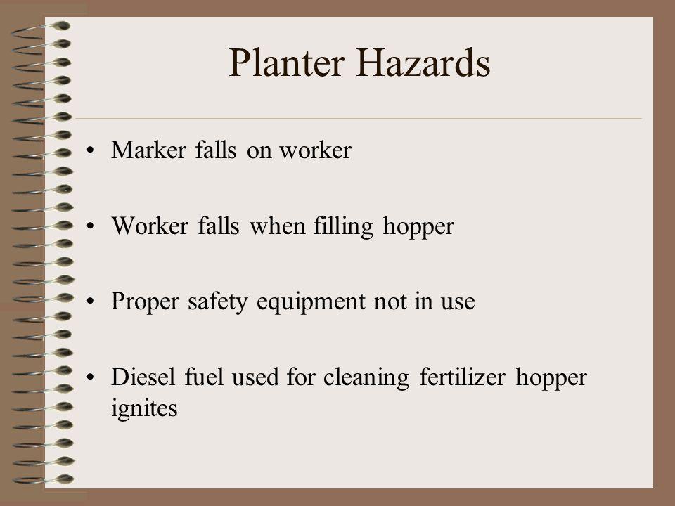Planter Hazards Marker falls on worker Worker falls when filling hopper Proper safety equipment not in use Diesel fuel used for cleaning fertilizer ho