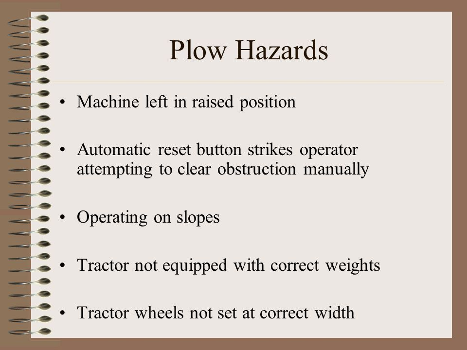 Plow Hazards Machine left in raised position Automatic reset button strikes operator attempting to clear obstruction manually Operating on slopes Trac