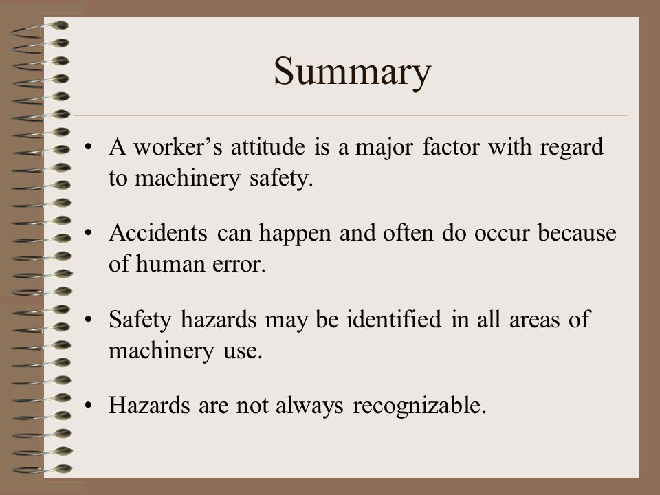 Summary A worker's attitude is a major factor with regard to machinery safety. Accidents can happen and often do occur because of human error. Safety