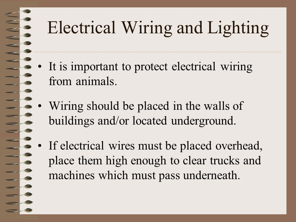 Electrical Wiring and Lighting It is important to protect electrical wiring from animals. Wiring should be placed in the walls of buildings and/or loc