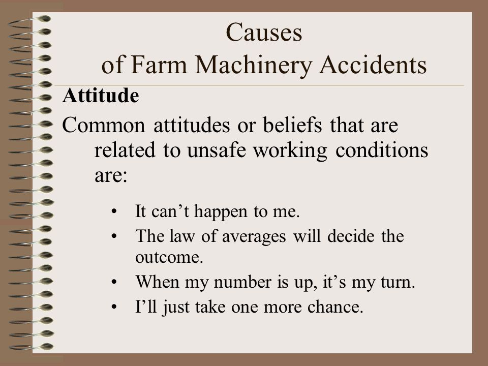 Causes of Farm Machinery Accidents Attitude Common attitudes or beliefs that are related to unsafe working conditions are: It can't happen to me. The