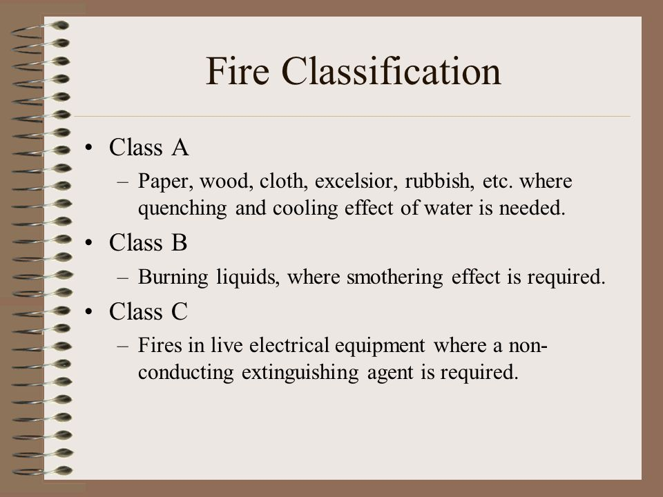 Fire Classification Class A –Paper, wood, cloth, excelsior, rubbish, etc. where quenching and cooling effect of water is needed. Class B –Burning liqu