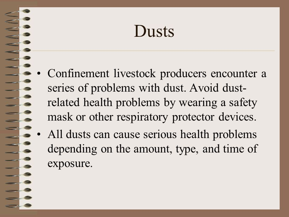 Dusts Confinement livestock producers encounter a series of problems with dust. Avoid dust- related health problems by wearing a safety mask or other