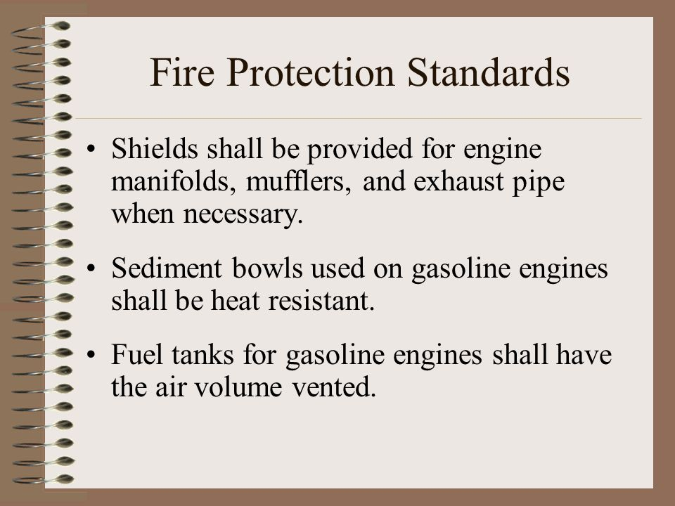 Fire Protection Standards Shields shall be provided for engine manifolds, mufflers, and exhaust pipe when necessary. Sediment bowls used on gasoline e