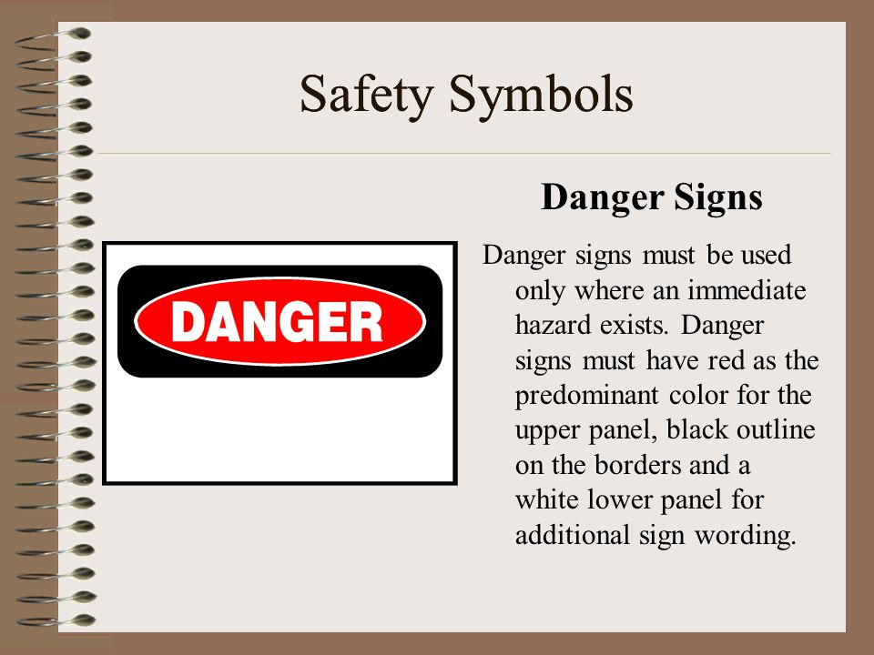 Safety Symbols Danger Signs Danger signs must be used only where an immediate hazard exists. Danger signs must have red as the predominant color for t