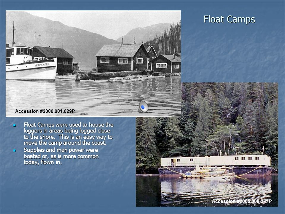 Float Camps Float Camps were used to house the loggers in areas being logged close to the shore.