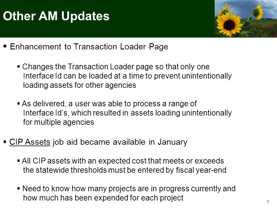 7 Other AM Updates  Enhancement to Transaction Loader Page  Changes the Transaction Loader page so that only one Interface Id can be loaded at a time to prevent unintentionally loading assets for other agencies  As delivered, a user was able to process a range of Interface Id's, which resulted in assets loading unintentionally for multiple agencies  CIP Assets job aid became available in January  All CIP assets with an expected cost that meets or exceeds the statewide thresholds must be entered by fiscal year-end  Need to know how many projects are in progress currently and how much has been expended for each project