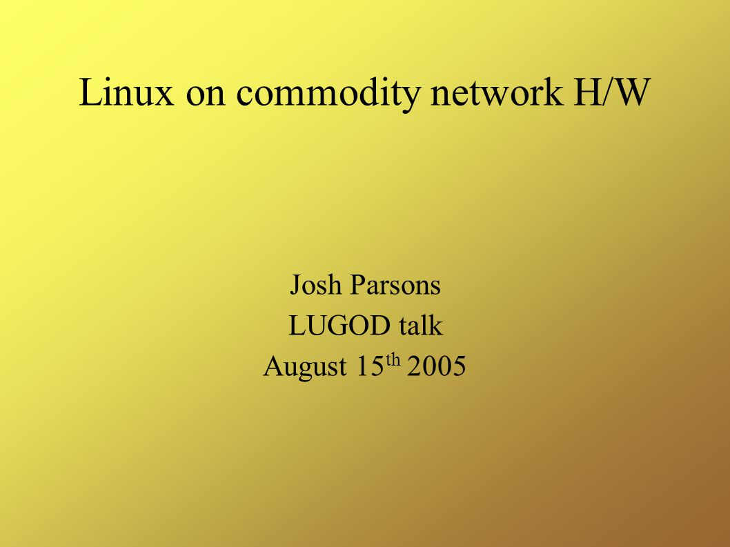 Linux on commodity network H/W Josh Parsons LUGOD talk August 15 th 2005