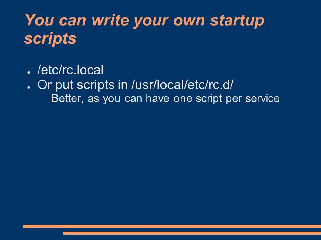 You can write your own startup scripts ● /etc/rc.local ● Or put scripts in /usr/local/etc/rc.d/ – Better, as you can have one script per service