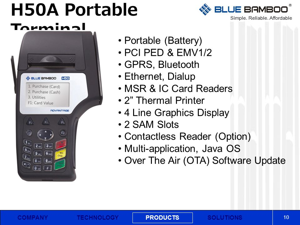 Simple. Reliable. Affordable COMPANY H50A Portable Terminal 10 PRODUCTS SOLUTIONSTECHNOLOGY Portable (Battery) PCI PED & EMV1/2 GPRS, Bluetooth Ethern