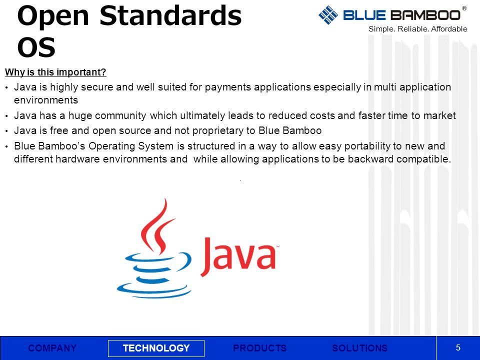 Simple. Reliable. Affordable COMPANY Open Standards OS 5 PRODUCTSSOLUTIONS TECHNOLOGY Why is this important? Java is highly secure and well suited for
