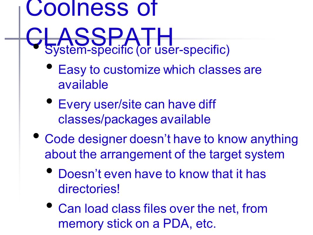 Coolness of CLASSPATH System-specific (or user-specific) Easy to customize which classes are available Every user/site can have diff classes/packages available Code designer doesn't have to know anything about the arrangement of the target system Doesn't even have to know that it has directories.