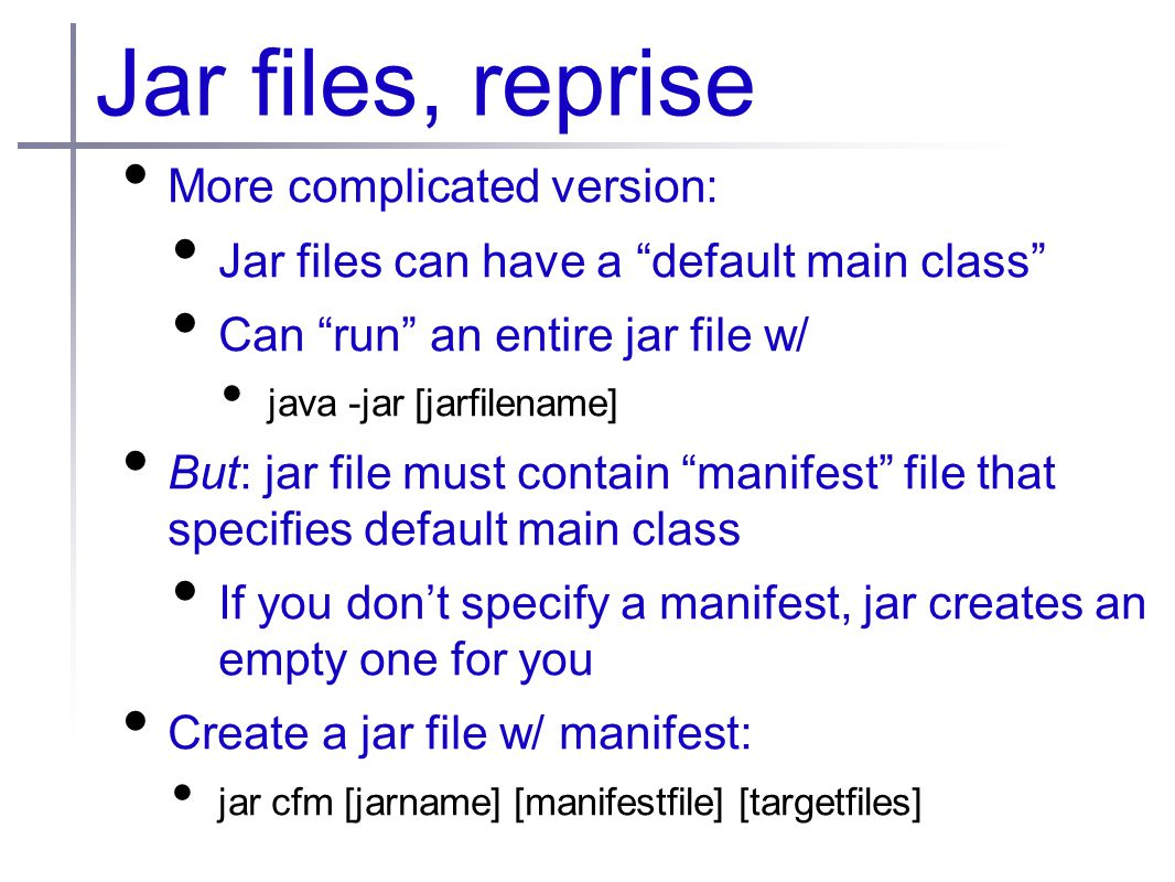 Jar files, reprise More complicated version: Jar files can have a default main class Can run an entire jar file w/ java -jar [jarfilename] But: jar file must contain manifest file that specifies default main class If you don't specify a manifest, jar creates an empty one for you Create a jar file w/ manifest: jar cfm [jarname] [manifestfile] [targetfiles]
