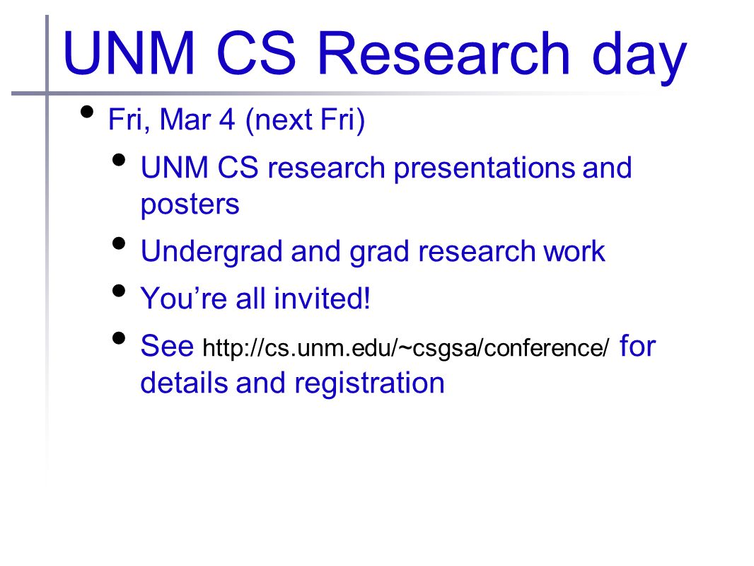 UNM CS Research day Fri, Mar 4 (next Fri) UNM CS research presentations and posters Undergrad and grad research work You're all invited.