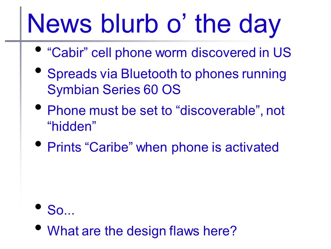 News blurb o' the day Cabir cell phone worm discovered in US Spreads via Bluetooth to phones running Symbian Series 60 OS Phone must be set to discoverable , not hidden Prints Caribe when phone is activated So...