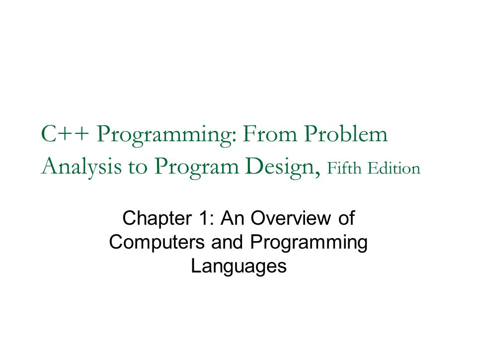 C++ Programming: From Problem Analysis to Program Design, Fifth Edition Chapter 1: An Overview of Computers and Programming Languages