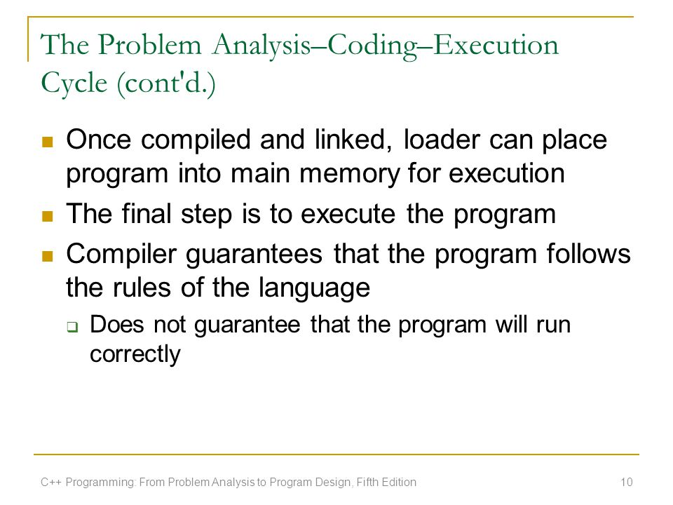 The Problem Analysis–Coding–Execution Cycle (cont'd.) Once compiled and linked, loader can place program into main memory for execution The final step