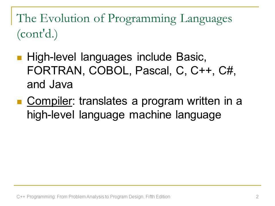 The Evolution of Programming Languages (cont'd.) High-level languages include Basic, FORTRAN, COBOL, Pascal, C, C++, C#, and Java Compiler: translates