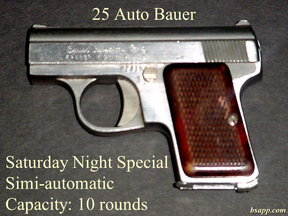 25 Auto Bauer Saturday Night Special Simi-automatic Capacity: 10 rounds bsapp.com