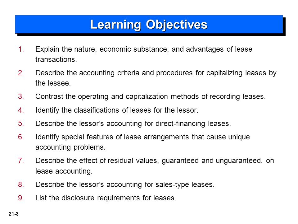 21-3 1. 1.Explain the nature, economic substance, and advantages of lease transactions. 2. 2.Describe the accounting criteria and procedures for capit