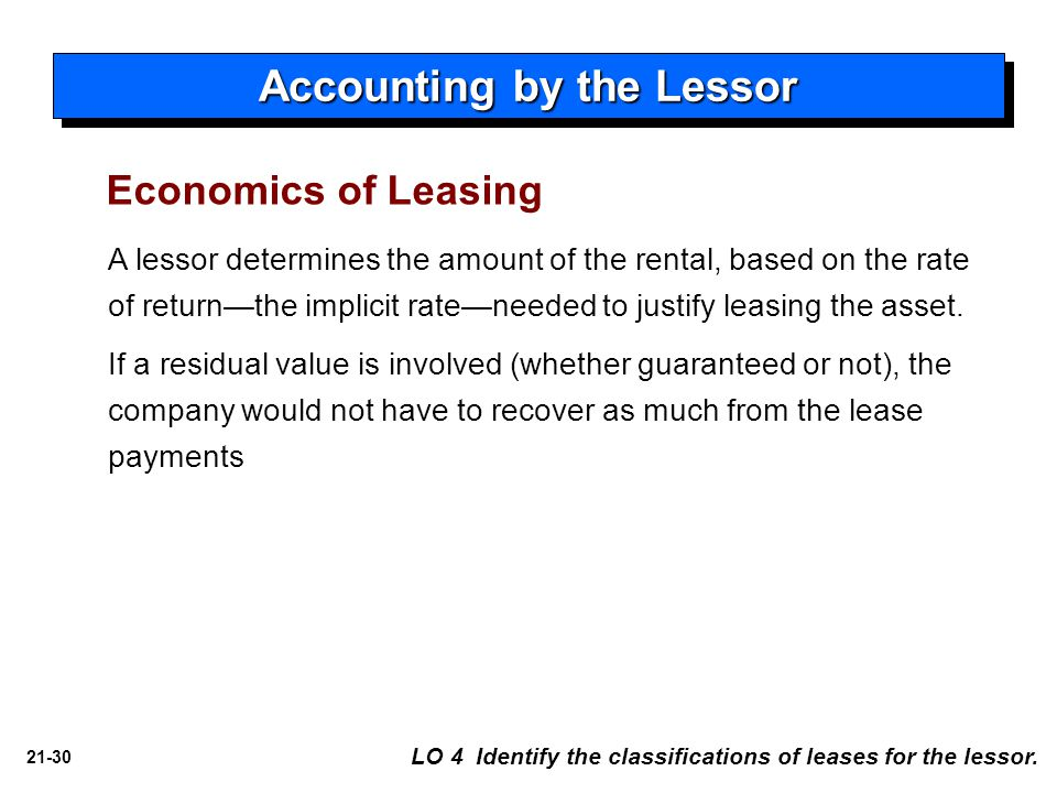 21-30 A lessor determines the amount of the rental, based on the rate of return—the implicit rate—needed to justify leasing the asset. If a residual v