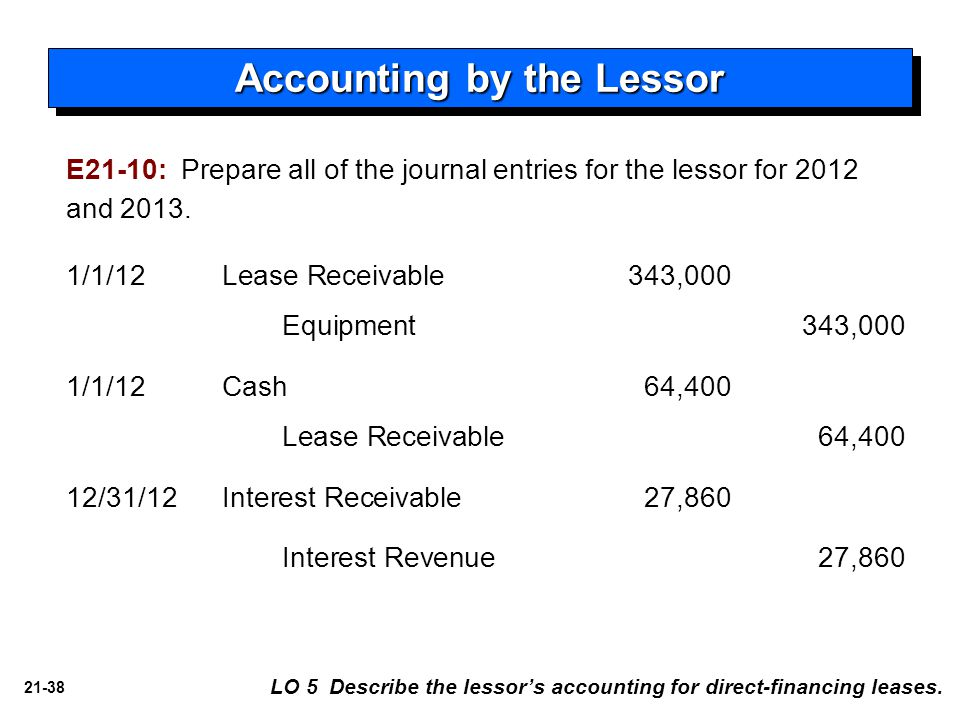 21-38 Accounting by the Lessor E21-10: Prepare all of the journal entries for the lessor for 2012 and 2013. LO 5 Describe the lessor's accounting for