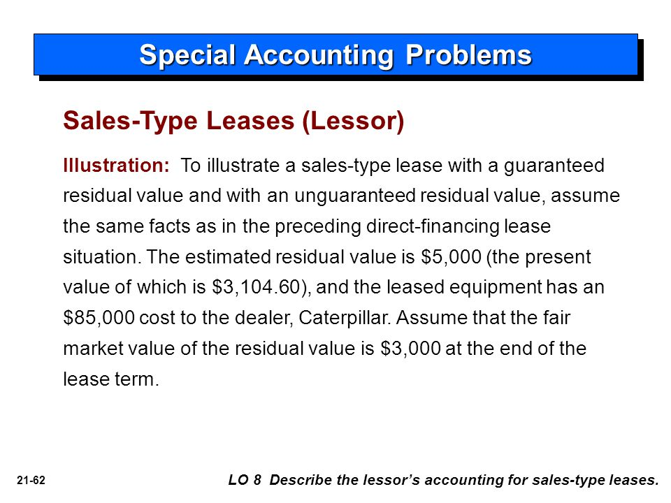 21-62 Special Accounting Problems LO 8 Describe the lessor's accounting for sales-type leases. Illustration: To illustrate a sales-type lease with a g