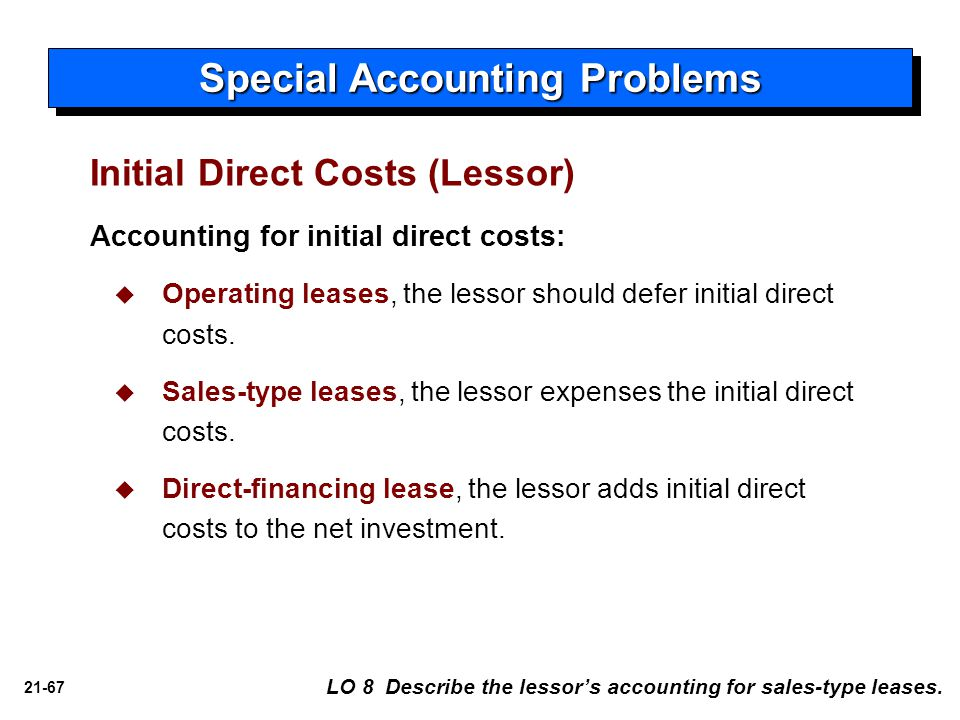 21-67 Accounting for initial direct costs:   Operating leases, the lessor should defer initial direct costs.   Sales-type leases, the lessor expen