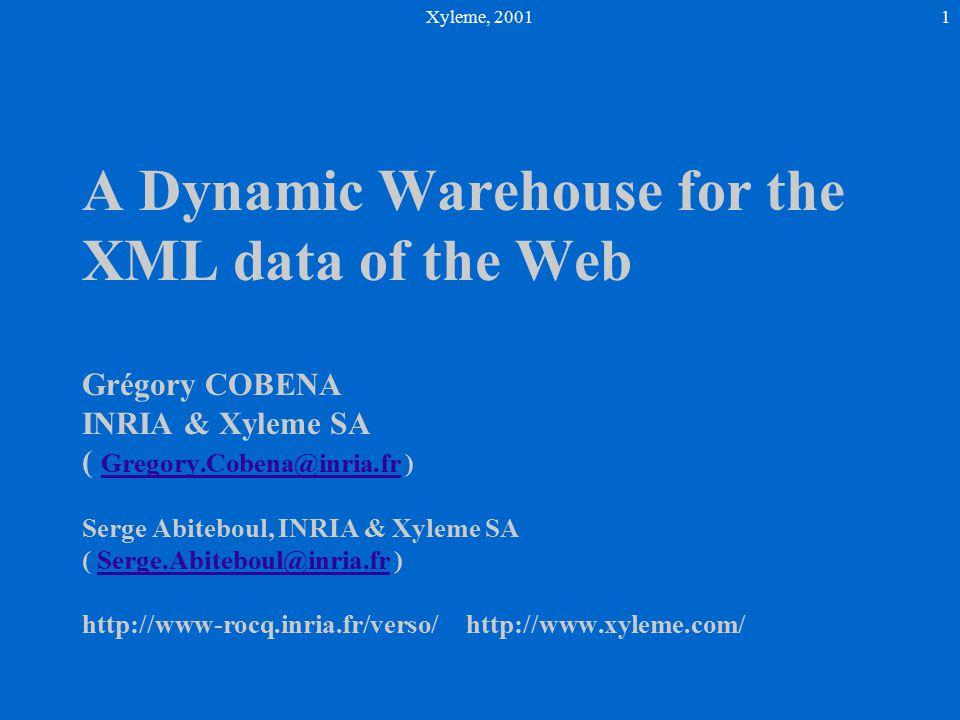 Xyleme, 20011 A Dynamic Warehouse for the XML data of the Web Grégory COBENA INRIA & Xyleme SA ( Gregory.Cobena@inria.fr ) Serge Abiteboul, INRIA & Xyleme SA ( Serge.Abiteboul@inria.fr ) http://www-rocq.inria.fr/verso/http://www.xyleme.com/ Gregory.Cobena@inria.frSerge.Abiteboul@inria.fr