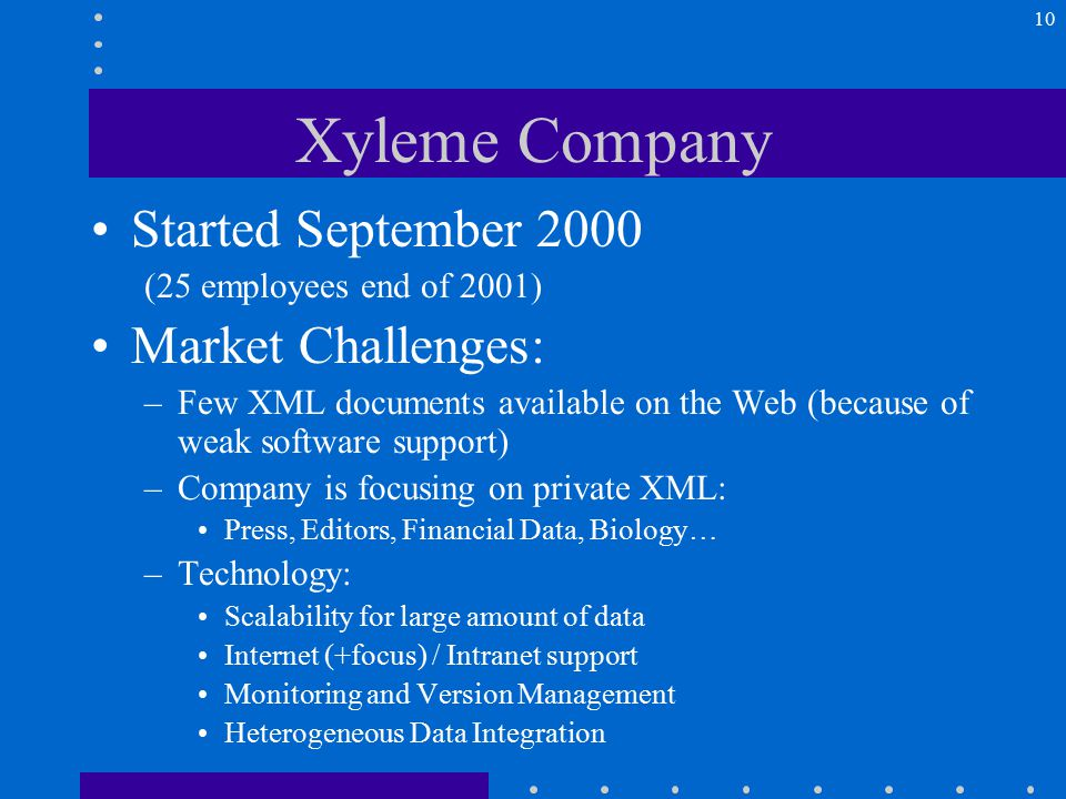 10 Xyleme Company Started September 2000 (25 employees end of 2001) Market Challenges: –Few XML documents available on the Web (because of weak software support) –Company is focusing on private XML: Press, Editors, Financial Data, Biology… –Technology: Scalability for large amount of data Internet (+focus) / Intranet support Monitoring and Version Management Heterogeneous Data Integration