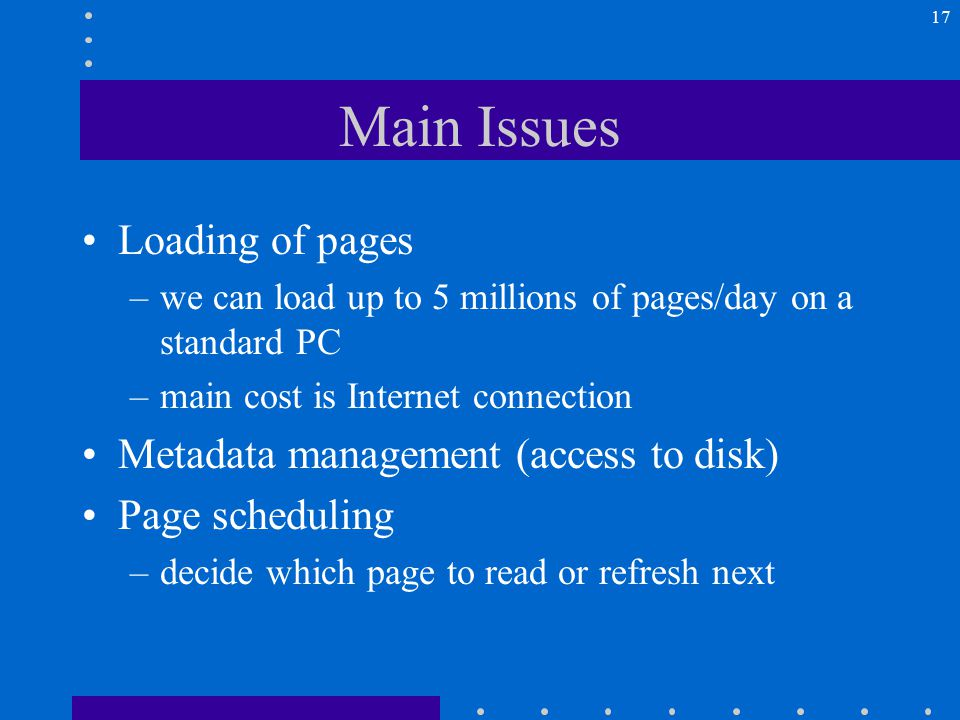 17 Main Issues Loading of pages –we can load up to 5 millions of pages/day on a standard PC –main cost is Internet connection Metadata management (access to disk) Page scheduling –decide which page to read or refresh next