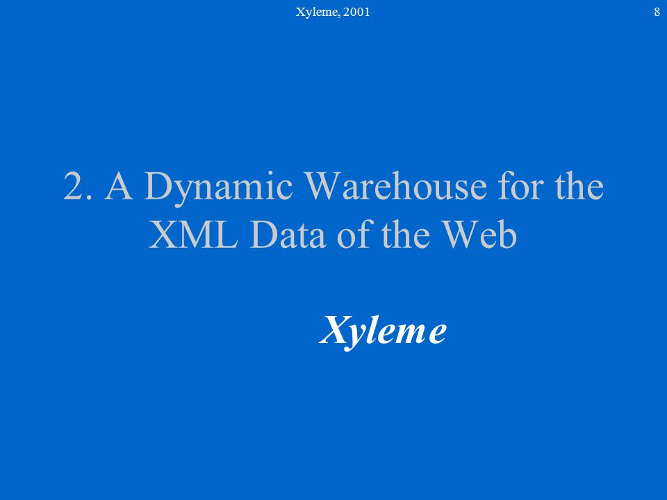 Xyleme, 20018 2. A Dynamic Warehouse for the XML Data of the Web Xyleme