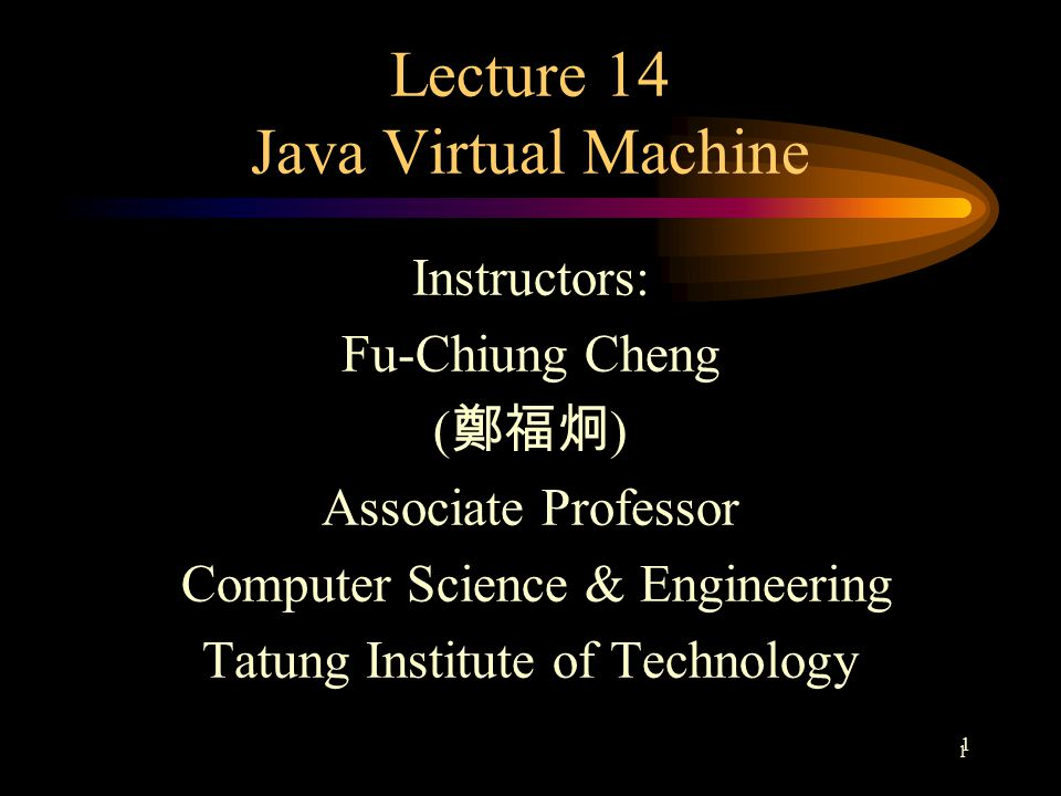 1 1 Lecture 14 Java Virtual Machine Instructors: Fu-Chiung Cheng ( 鄭福炯 ) Associate Professor Computer Science & Engineering Tatung Institute of Technology