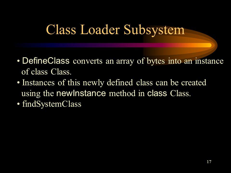 17 Class Loader Subsystem DefineClass converts an array of bytes into an instance of class Class.