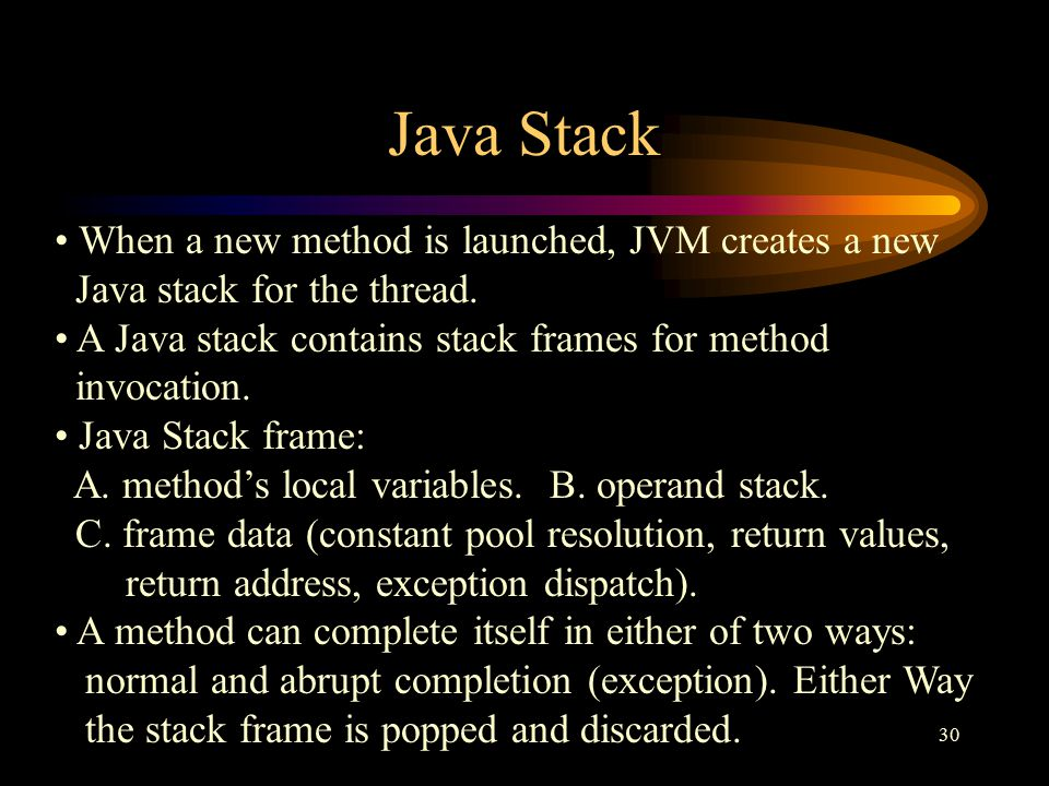 30 Java Stack When a new method is launched, JVM creates a new Java stack for the thread.