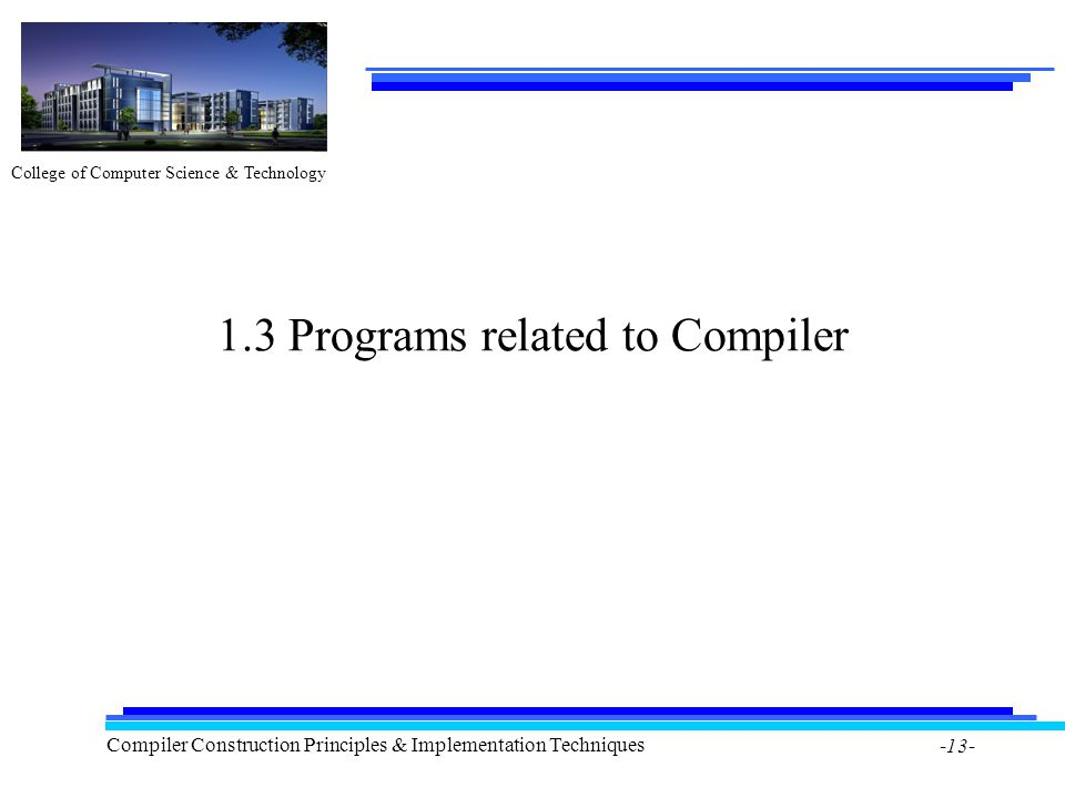 College of Computer Science & Technology Compiler Construction Principles & Implementation Techniques -13- 1.3 Programs related to Compiler