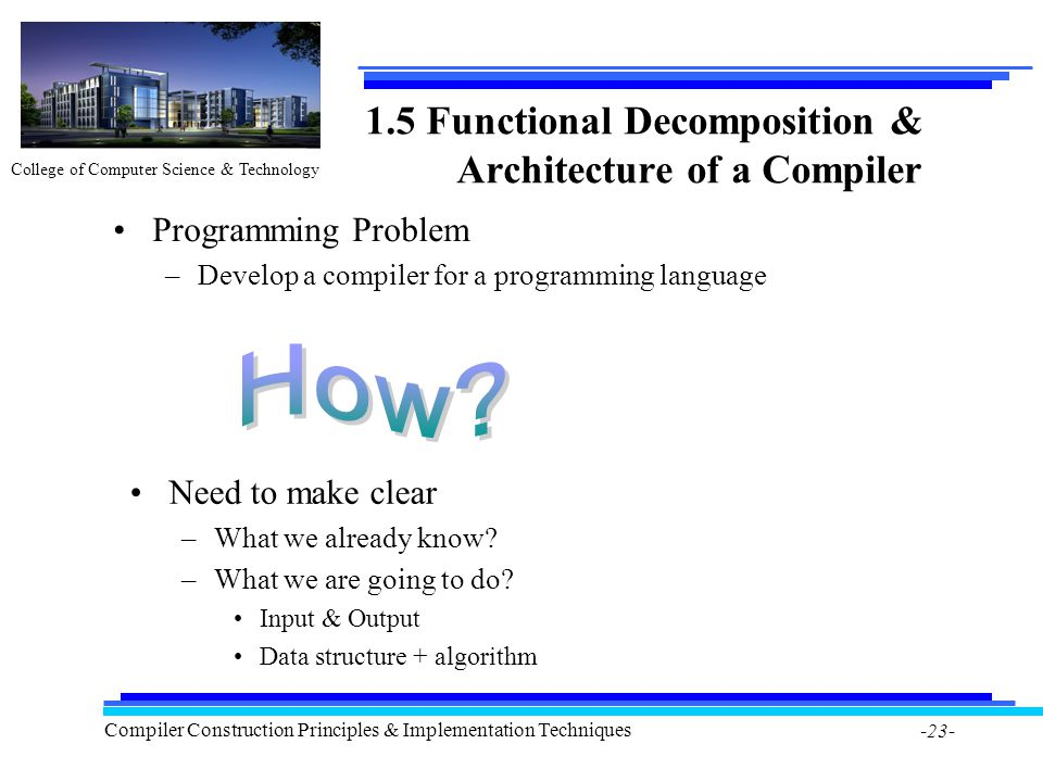 College of Computer Science & Technology Compiler Construction Principles & Implementation Techniques -23- 1.5 Functional Decomposition & Architecture
