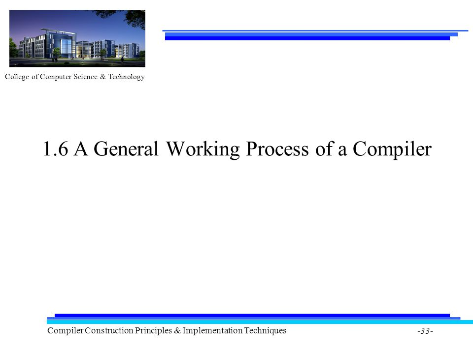 College of Computer Science & Technology Compiler Construction Principles & Implementation Techniques -33- 1.6 A General Working Process of a Compiler