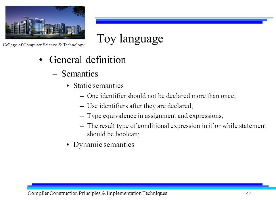 College of Computer Science & Technology Compiler Construction Principles & Implementation Techniques -37- Toy language General definition –Semantics
