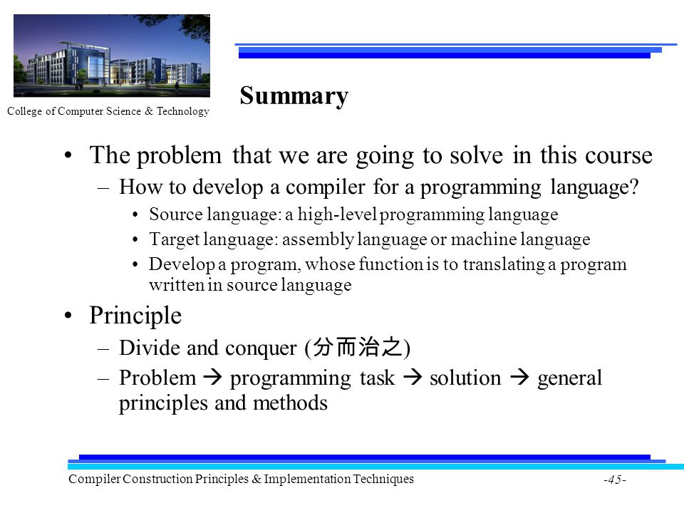 College of Computer Science & Technology Compiler Construction Principles & Implementation Techniques -45- Summary The problem that we are going to so