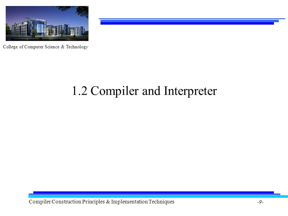 College of Computer Science & Technology Compiler Construction Principles & Implementation Techniques -9- 1.2 Compiler and Interpreter