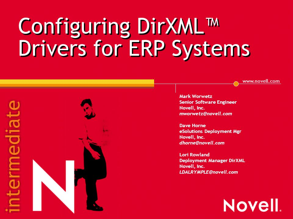 www.novell.com Configuring DirXML™ Drivers for ERP Systems Mark Worwetz Senior Software Engineer Novell, Inc. mworwetz@novell.com Dave Horne eSolution