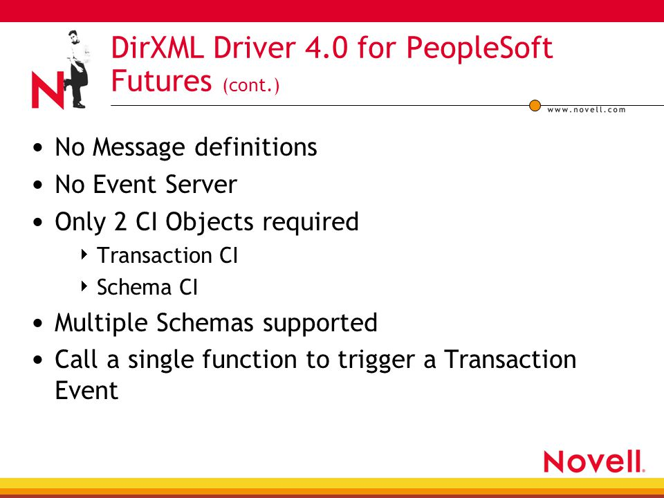 DirXML Driver 4.0 for PeopleSoft Futures (cont.) No Message definitions No Event Server Only 2 CI Objects required  Transaction CI  Schema CI Multip