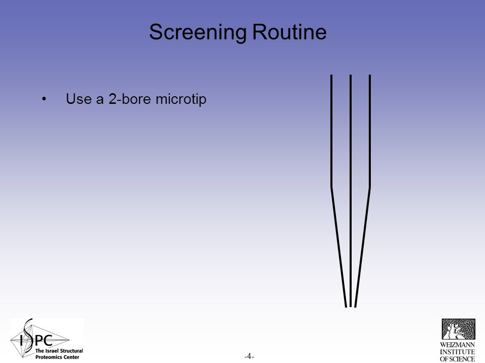 Screening Routine Use a 2-bore microtip -4-