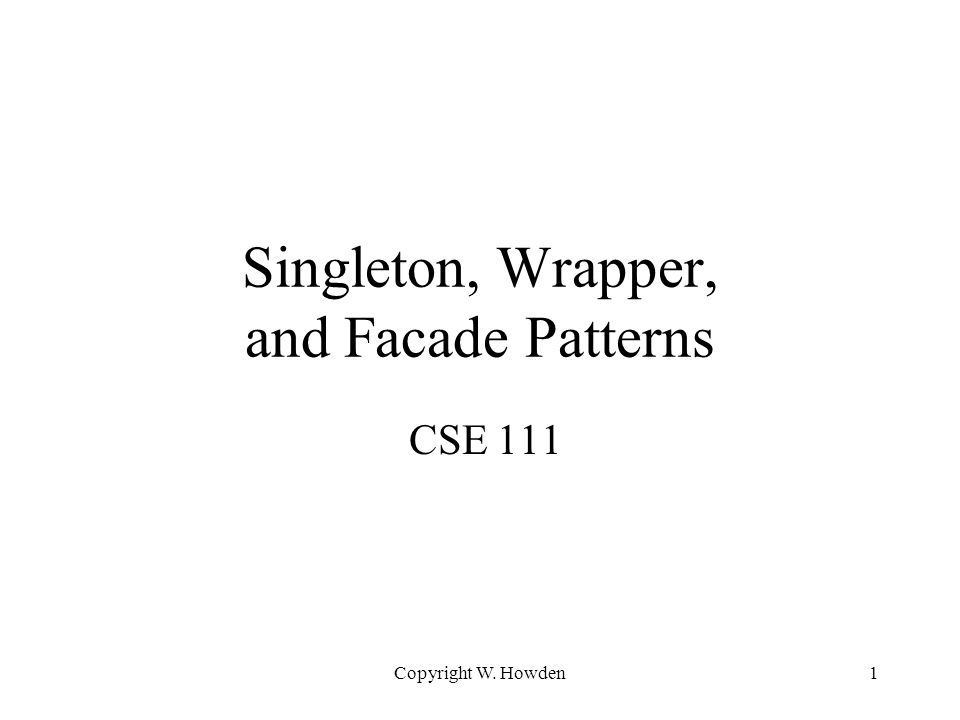 Assignment 12 Consider potential applications of the the three patterns here: –singleton, wrappers, facade –either apply them in your project or explain why you do not think it is practical or useful, with examples Copyright W.