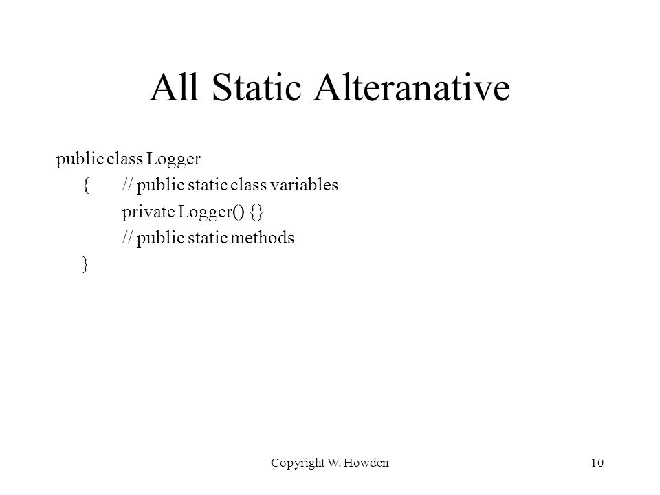 All Static Alteranative public class Logger {// public static class variables private Logger() {} // public static methods } Copyright W.
