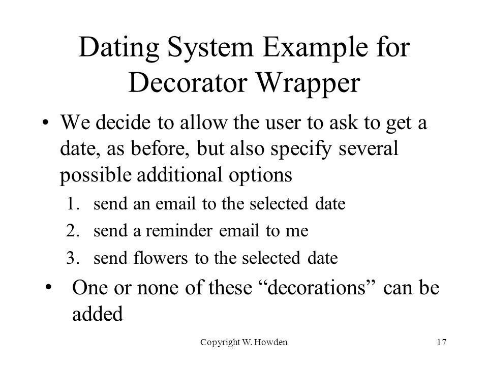 Dating System Example for Decorator Wrapper We decide to allow the user to ask to get a date, as before, but also specify several possible additional options 1.send an email to the selected date 2.send a reminder email to me 3.send flowers to the selected date One or none of these decorations can be added Copyright W.