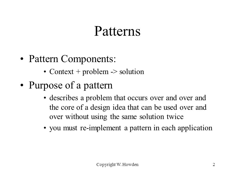 Patterns Pattern Components: Context + problem -> solution Purpose of a pattern describes a problem that occurs over and over and the core of a design idea that can be used over and over without using the same solution twice you must re-implement a pattern in each application Copyright W.