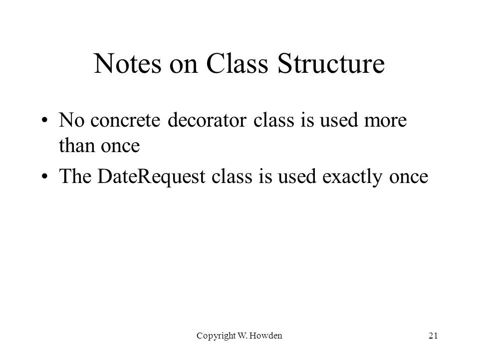 Notes on Class Structure No concrete decorator class is used more than once The DateRequest class is used exactly once Copyright W.